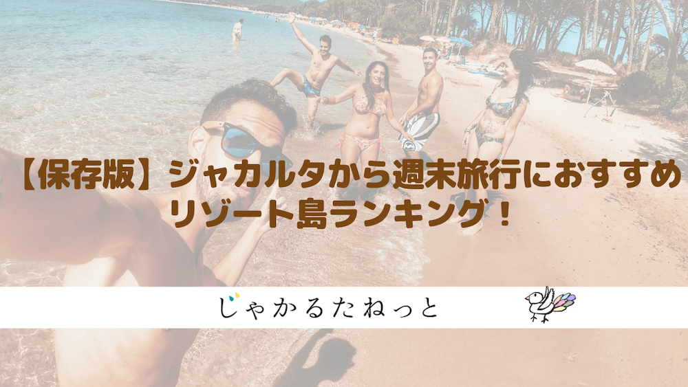 【完全版】ジャカルタから週末旅行におすすめリゾート島ランキング!
