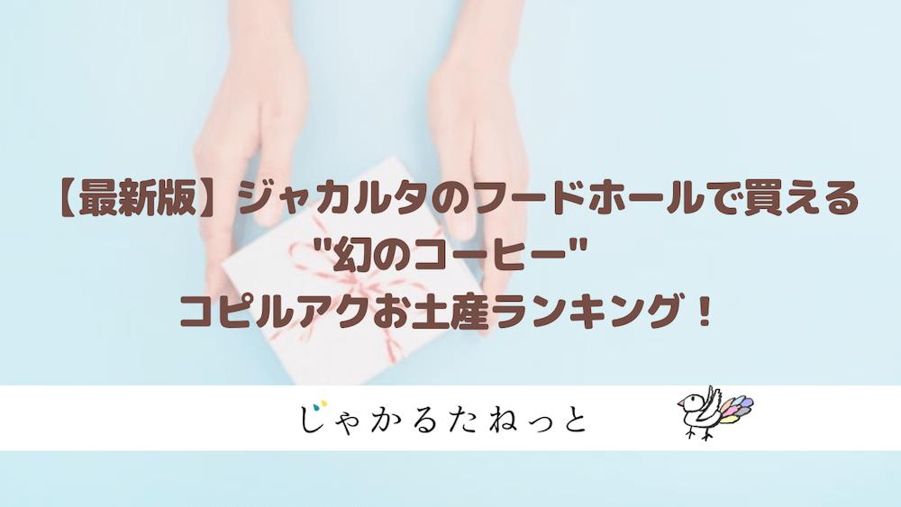 【最新版】ジャカルタ土産に最適!フードホールで買えるコピルアクおすすめランキング!
