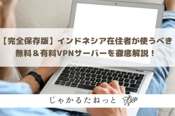 インドネシア在住者が使うべきVPNサーバーを無料&有料全5社を徹底解説!【完全保存版】