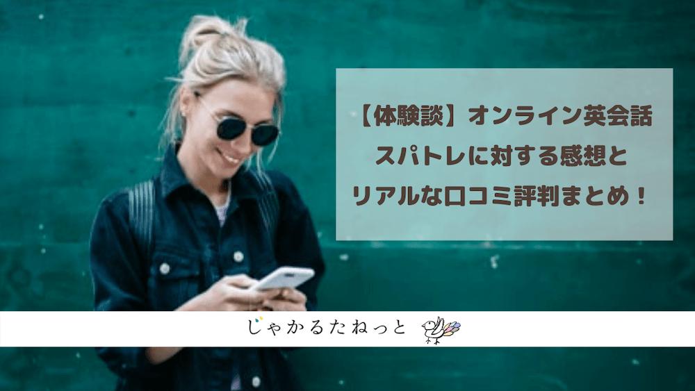 【体験談】オンライン英会話スパトレに対する感想とリアルな口コミ評判まとめ!