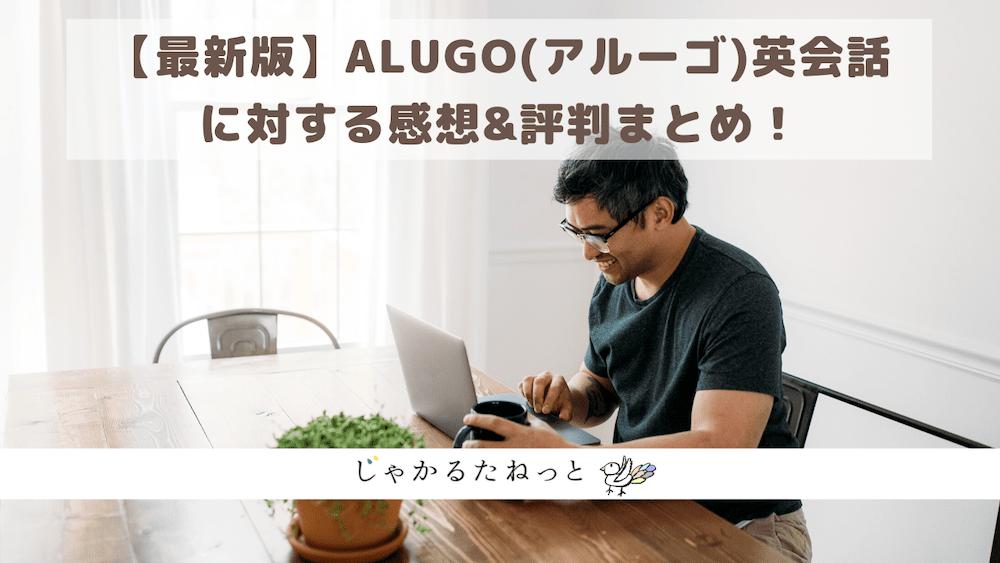 【最新版】ALUGO(アルーゴ)英会話に対する感想&評判まとめ!