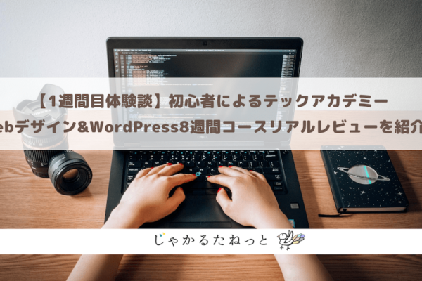【1週間目体験談】初心者によるテックアカデミーWebデザイン&WordPress8週間コースリアルレビューを紹介!