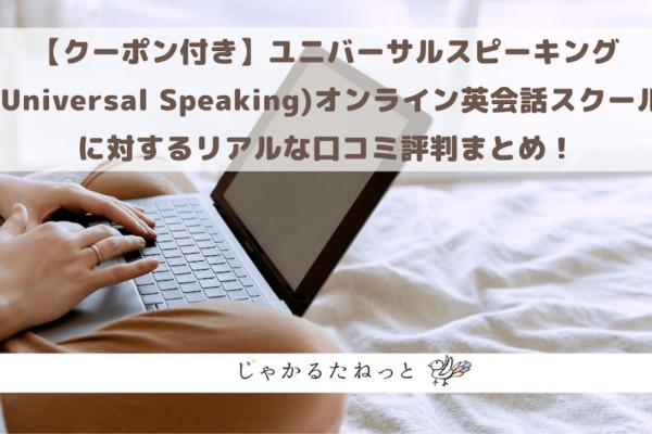 【クーポン付き】ユニバーサルスピーキング(Universal Speaking)オンライン英会話スクールに対するリアルな口コミ評判まとめ!